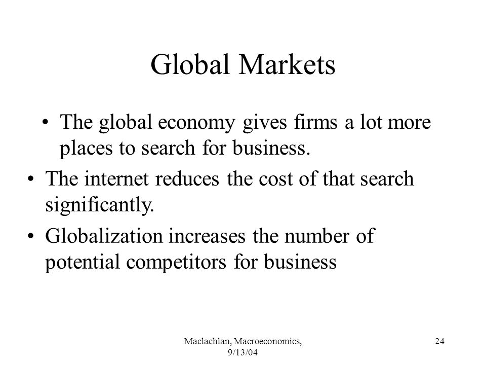 Maclachlan, Macroeconomics, 9/13/04 24 Global Markets The global economy gives firms a lot more places to search for business.