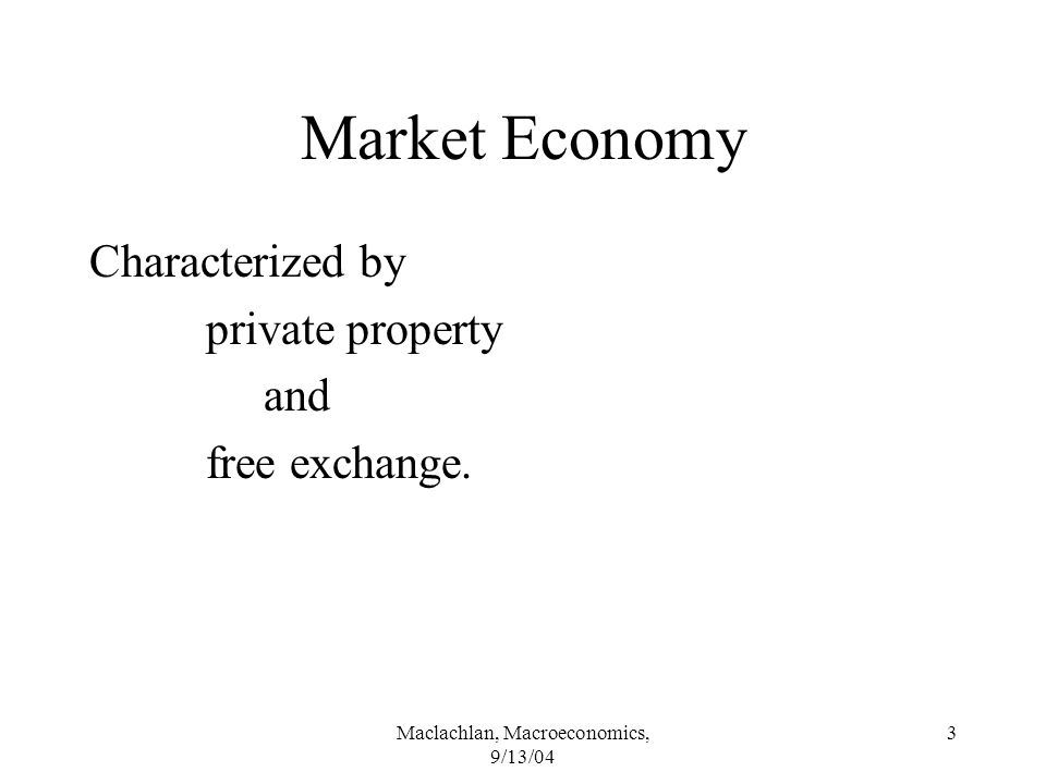 Maclachlan, Macroeconomics, 9/13/04 3 Market Economy Characterized by private property and free exchange.