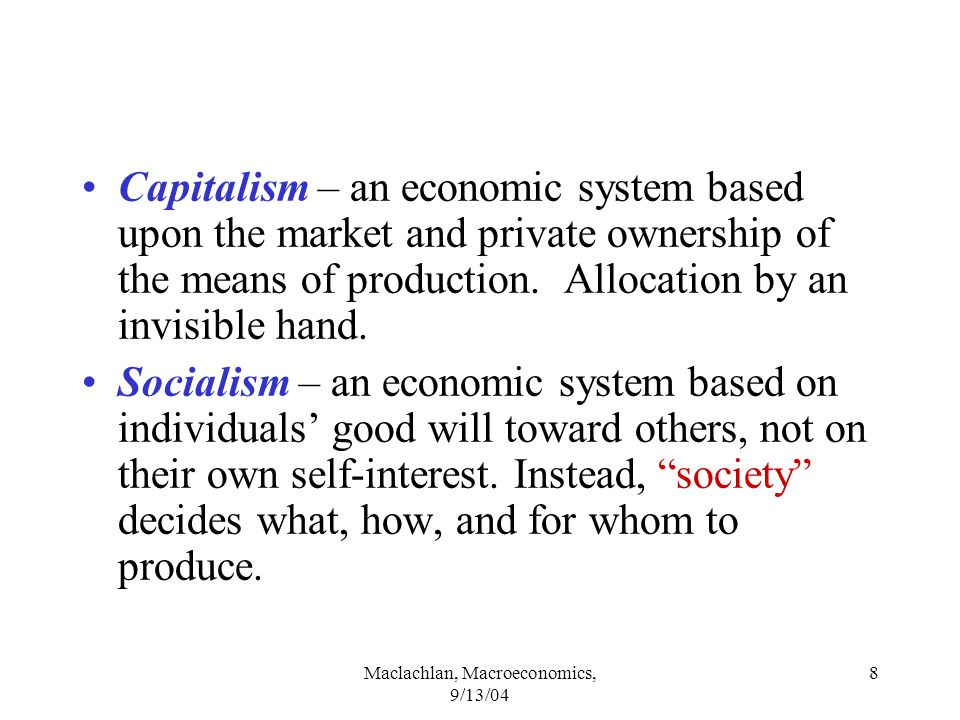 Maclachlan, Macroeconomics, 9/13/04 8 Capitalism – an economic system based upon the market and private ownership of the means of production.