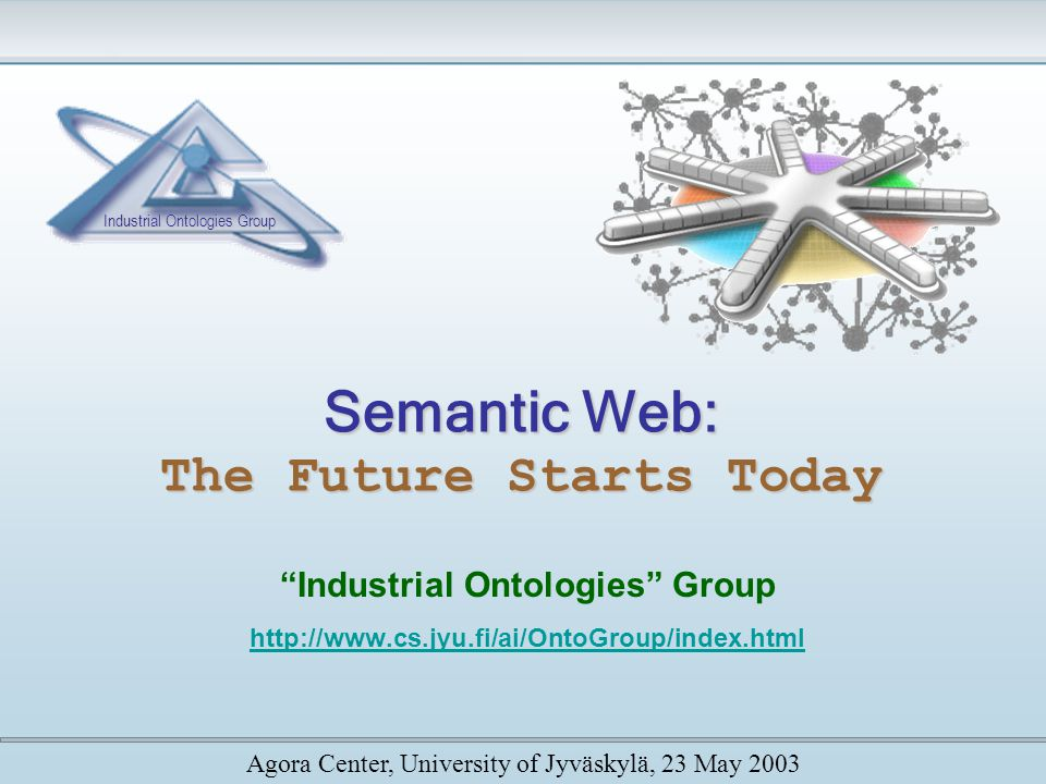 Semantic Web: The Future Starts Today Industrial Ontologies Group http://www.cs.jyu.fi/ai/OntoGroup/index.html Agora Center, University of Jyväskylä, 23 May 2003 Industrial Ontologies Group