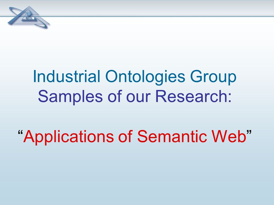 Industrial Ontologies Group Samples of our Research: Applications of Semantic Web