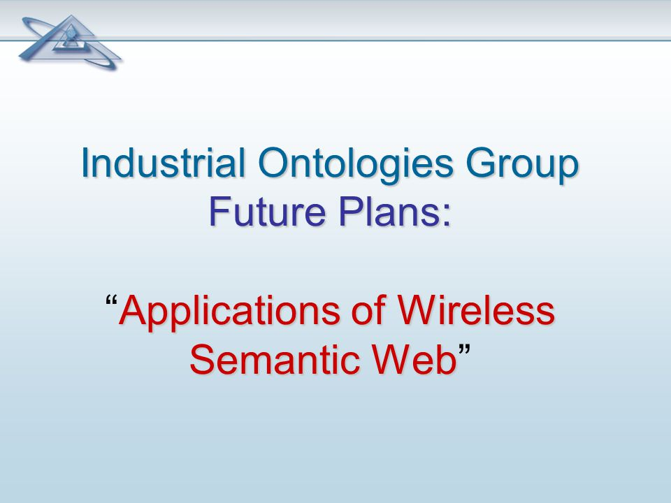 Industrial Ontologies Group Future Plans: Applications of Wireless Semantic Web Industrial Ontologies Group Future Plans: Applications of Wireless Semantic Web