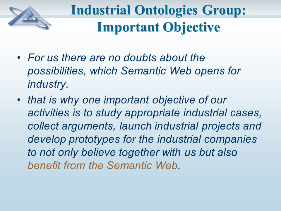 Industrial Ontologies Group: Important Objective For us there are no doubts about the possibilities, which Semantic Web opens for industry.