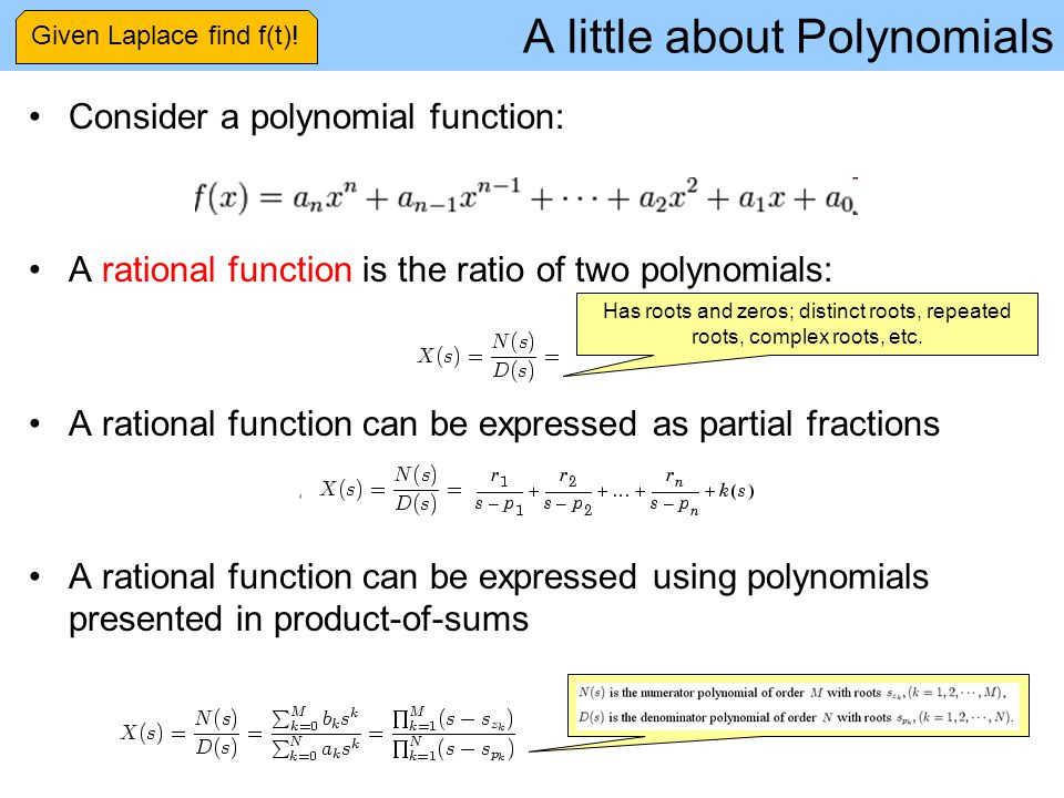 A little about Polynomials Consider a polynomial function: A rational function is the ratio of two polynomials: A rational function can be expressed as partial fractions A rational function can be expressed using polynomials presented in product-of-sums Has roots and zeros; distinct roots, repeated roots, complex roots, etc.