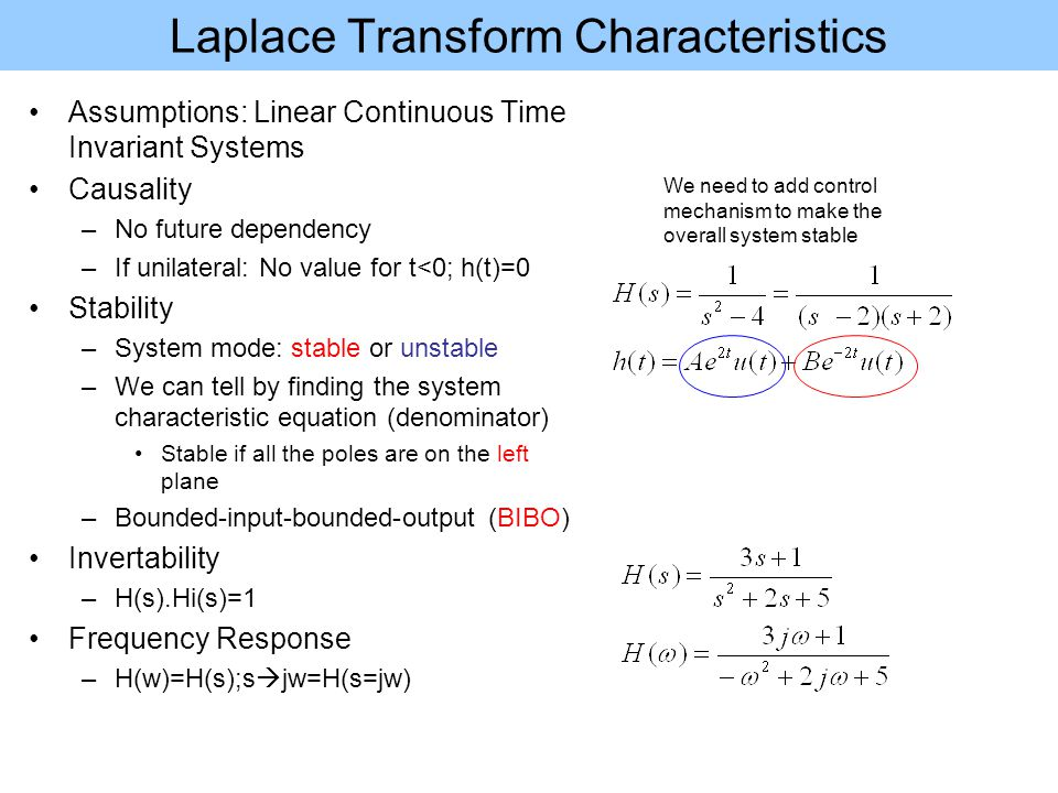 Laplace Transform Characteristics Assumptions: Linear Continuous Time Invariant Systems Causality –No future dependency –If unilateral: No value for t<0; h(t)=0 Stability –System mode: stable or unstable –We can tell by finding the system characteristic equation (denominator) Stable if all the poles are on the left plane –Bounded-input-bounded-output (BIBO) Invertability –H(s).Hi(s)=1 Frequency Response –H(w)=H(s);s  jw=H(s=jw) We need to add control mechanism to make the overall system stable