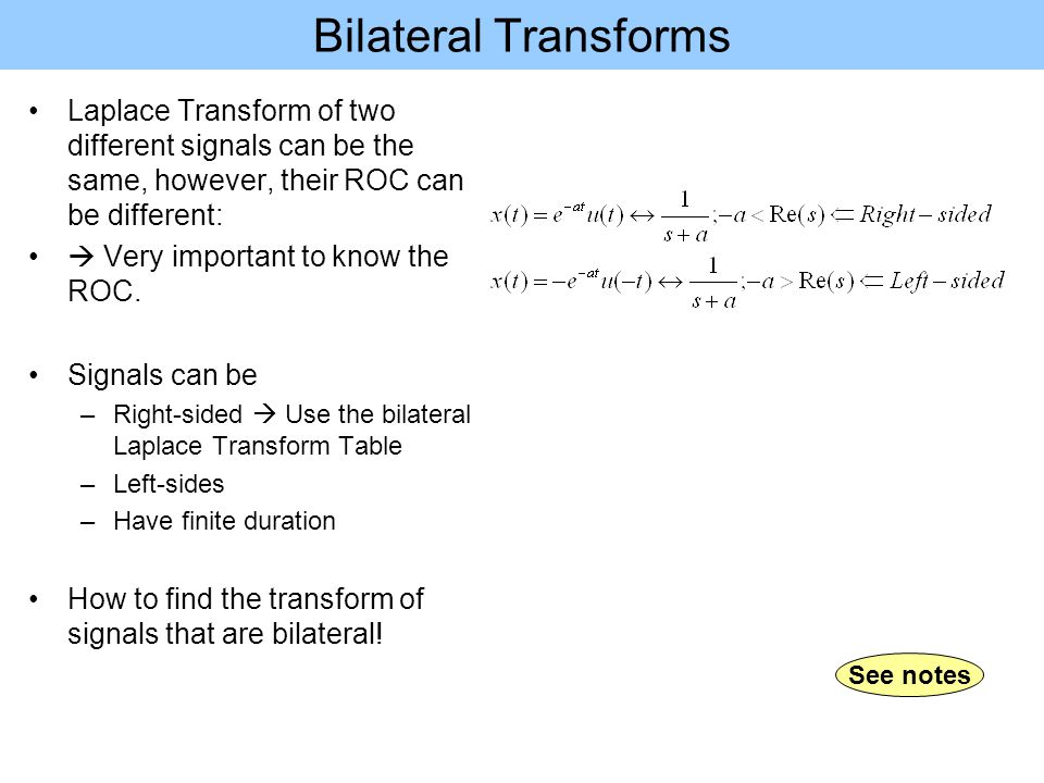 Bilateral Transforms Laplace Transform of two different signals can be the same, however, their ROC can be different:  Very important to know the ROC.