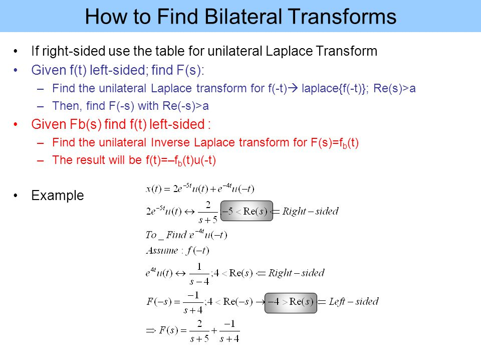How to Find Bilateral Transforms If right-sided use the table for unilateral Laplace Transform Given f(t) left-sided; find F(s): –Find the unilateral Laplace transform for f(-t)  laplace{f(-t)}; Re(s)>a –Then, find F(-s) with Re(-s)>a Given Fb(s) find f(t) left-sided : –Find the unilateral Inverse Laplace transform for F(s)=f b (t) –The result will be f(t)=–f b (t)u(-t) Example