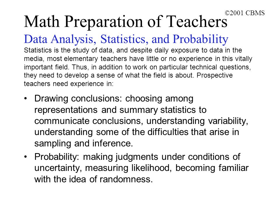 ©2001 CBMS Math Preparation of Teachers Data Analysis, Statistics, and Probability Statistics is the study of data, and despite daily exposure to data in the media, most elementary teachers have little or no experience in this vitally important field.