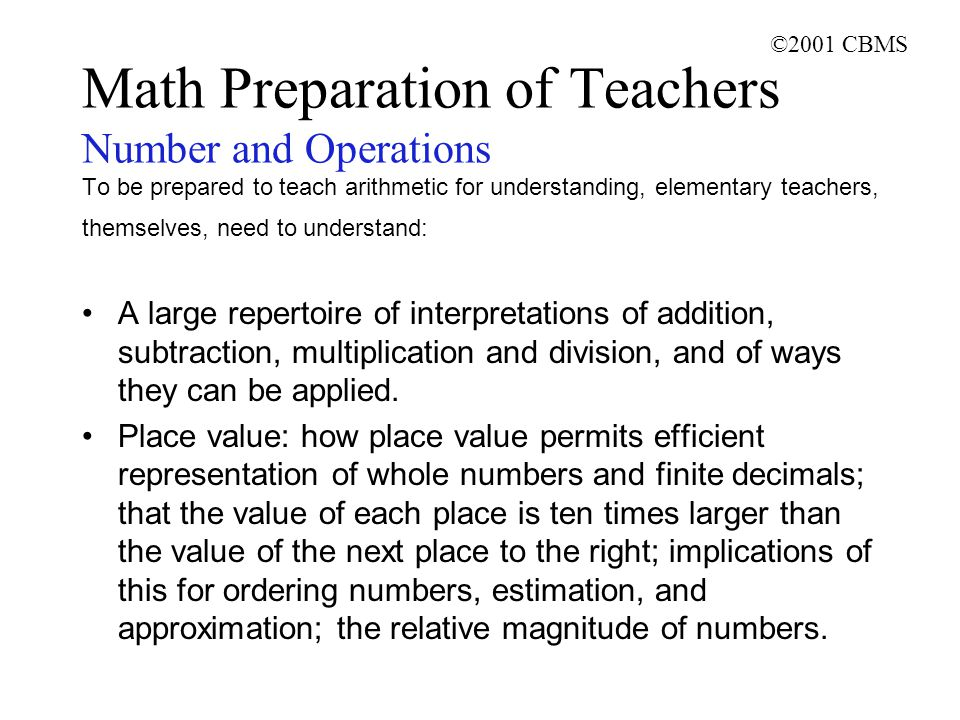 ©2001 CBMS Math Preparation of Teachers Number and Operations To be prepared to teach arithmetic for understanding, elementary teachers, themselves, need to understand: A large repertoire of interpretations of addition, subtraction, multiplication and division, and of ways they can be applied.