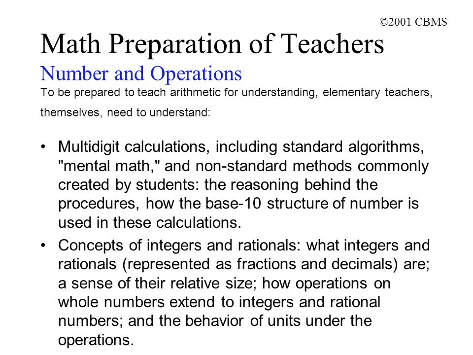 ©2001 CBMS Math Preparation of Teachers Number and Operations To be prepared to teach arithmetic for understanding, elementary teachers, themselves, need to understand: Multidigit calculations, including standard algorithms, mental math, and non-standard methods commonly created by students: the reasoning behind the procedures, how the base-10 structure of number is used in these calculations.