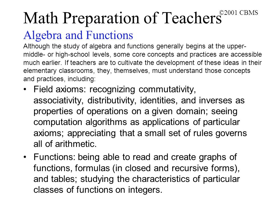 ©2001 CBMS Math Preparation of Teachers Algebra and Functions Although the study of algebra and functions generally begins at the upper- middle- or high-school levels, some core concepts and practices are accessible much earlier.