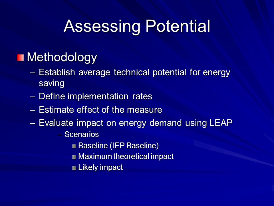 Assessing Potential Methodology –Establish average technical potential for energy saving –Define implementation rates –Estimate effect of the measure –Evaluate impact on energy demand using LEAP –Scenarios Baseline (IEP Baseline) Maximum theoretical impact Likely impact