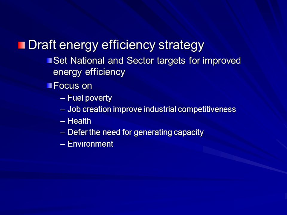 Draft energy efficiency strategy Set National and Sector targets for improved energy efficiency Focus on –Fuel poverty –Job creation improve industrial competitiveness –Health –Defer the need for generating capacity –Environment