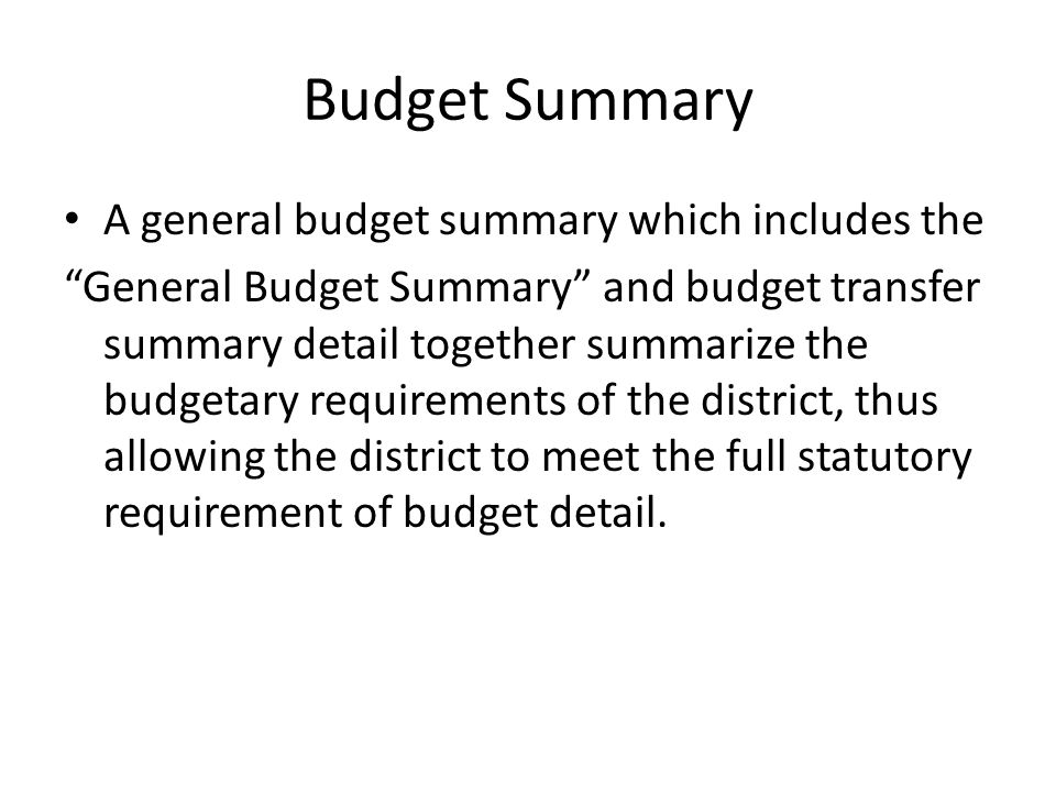 Budget Summary A general budget summary which includes the General Budget Summary and budget transfer summary detail together summarize the budgetary requirements of the district, thus allowing the district to meet the full statutory requirement of budget detail.