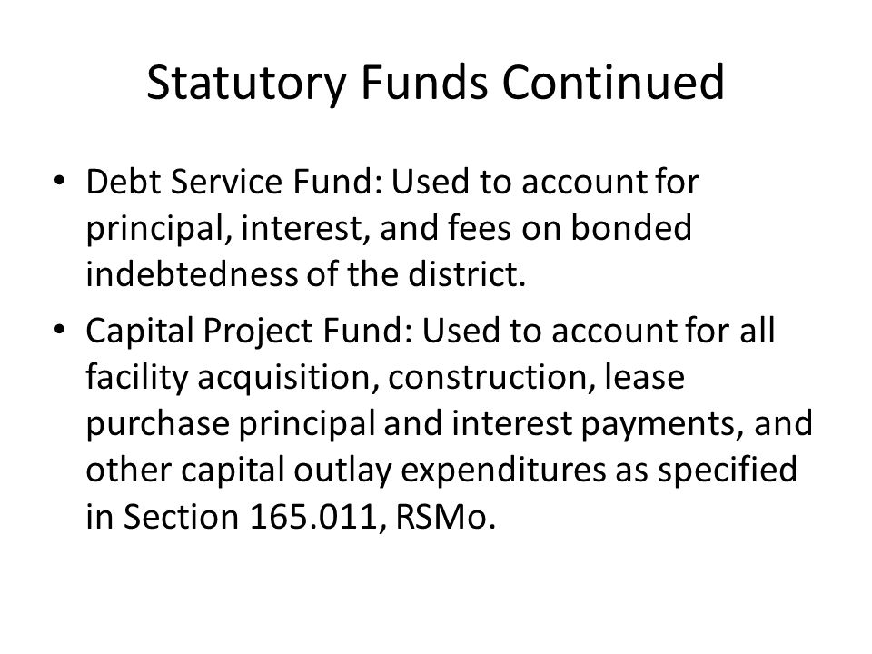 Statutory Funds Continued Debt Service Fund: Used to account for principal, interest, and fees on bonded indebtedness of the district.