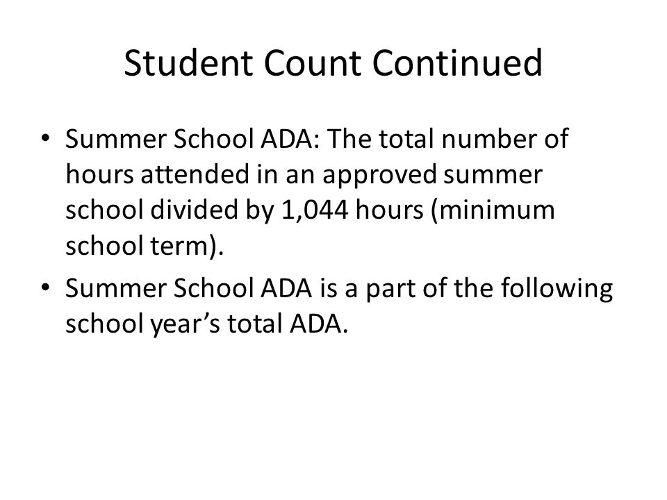 Student Count Continued Summer School ADA: The total number of hours attended in an approved summer school divided by 1,044 hours (minimum school term).