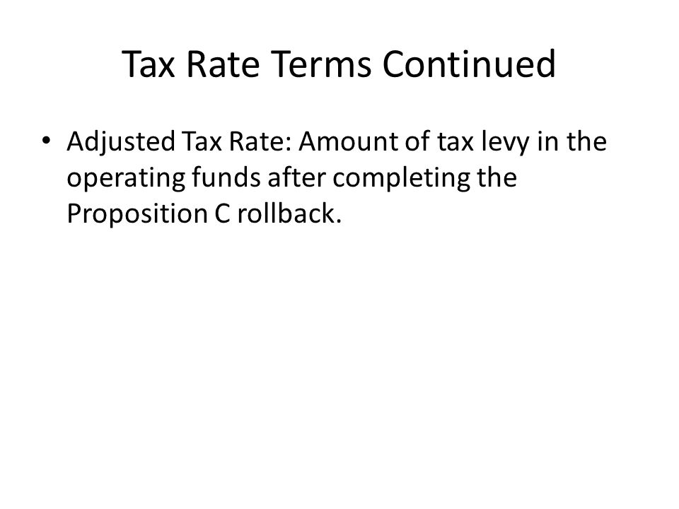 Tax Rate Terms Continued Adjusted Tax Rate: Amount of tax levy in the operating funds after completing the Proposition C rollback.