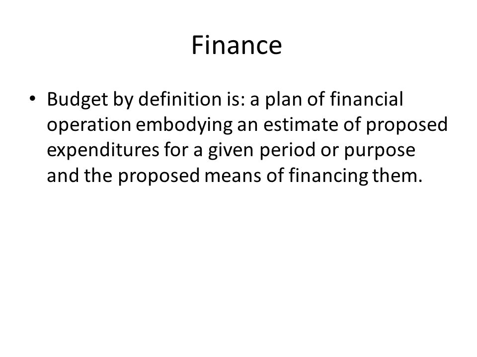Finance Budget by definition is: a plan of financial operation embodying an estimate of proposed expenditures for a given period or purpose and the proposed means of financing them.