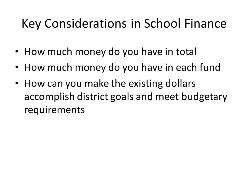 Key Considerations in School Finance How much money do you have in total How much money do you have in each fund How can you make the existing dollars accomplish district goals and meet budgetary requirements