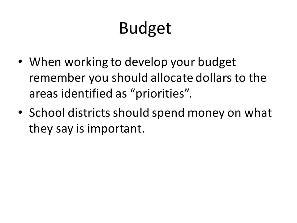 Budget When working to develop your budget remember you should allocate dollars to the areas identified as priorities .