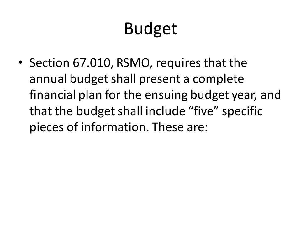Budget Section , RSMO, requires that the annual budget shall present a complete financial plan for the ensuing budget year, and that the budget shall include five specific pieces of information.