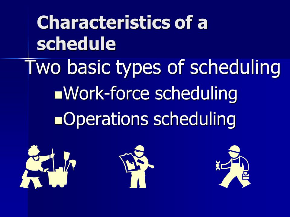Characteristics of a schedule Two basic types of scheduling Work-force scheduling Work-force scheduling Operations scheduling Operations scheduling