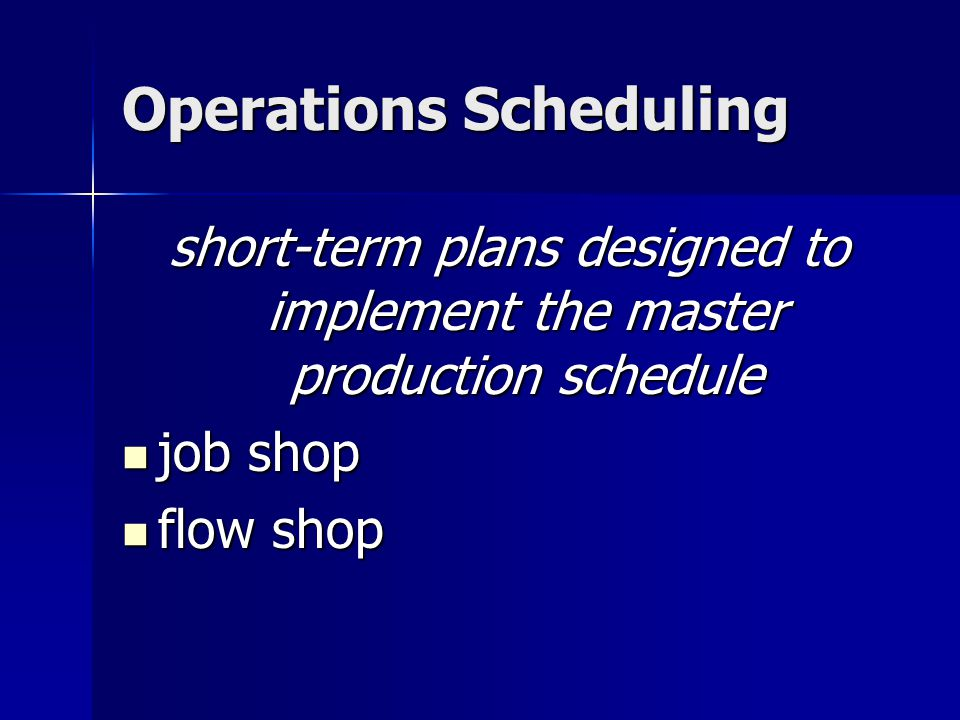 Operations Scheduling short-term plans designed to implement the master production schedule job shop job shop flow shop flow shop