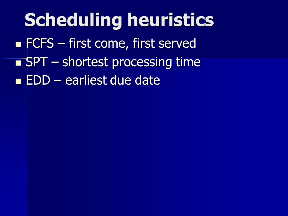 Scheduling heuristics FCFS – first come, first served FCFS – first come, first served SPT – shortest processing time SPT – shortest processing time EDD – earliest due date EDD – earliest due date