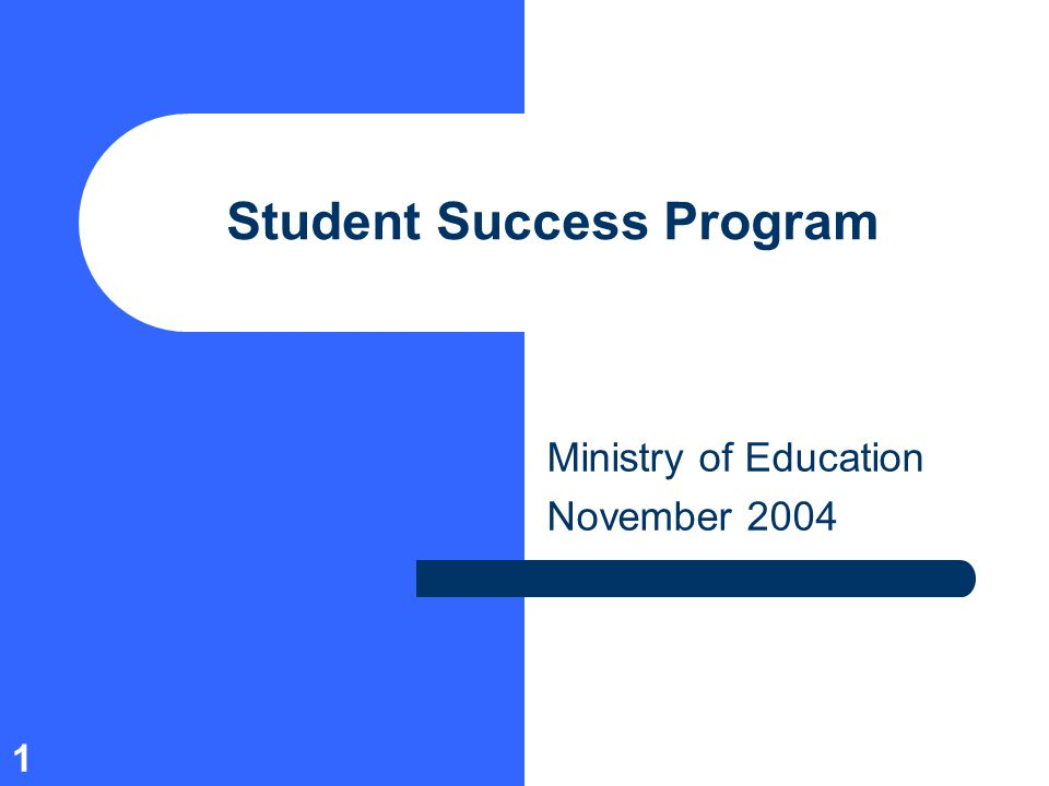 1 Student Success Program Ministry of Education November 2004