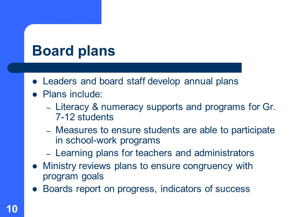 10 Board plans Leaders and board staff develop annual plans Plans include: – Literacy & numeracy supports and programs for Gr.