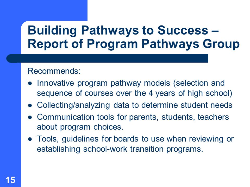 15 Building Pathways to Success – Report of Program Pathways Group Recommends: Innovative program pathway models (selection and sequence of courses over the 4 years of high school) Collecting/analyzing data to determine student needs Communication tools for parents, students, teachers about program choices.