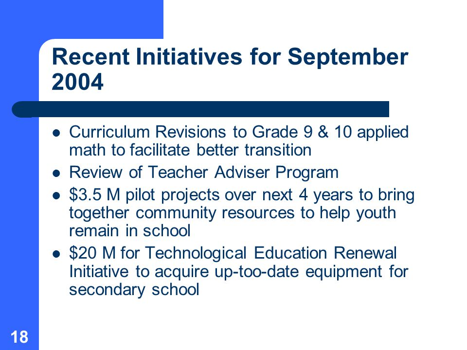 18 Recent Initiatives for September 2004 Curriculum Revisions to Grade 9 & 10 applied math to facilitate better transition Review of Teacher Adviser Program $3.5 M pilot projects over next 4 years to bring together community resources to help youth remain in school $20 M for Technological Education Renewal Initiative to acquire up-too-date equipment for secondary school