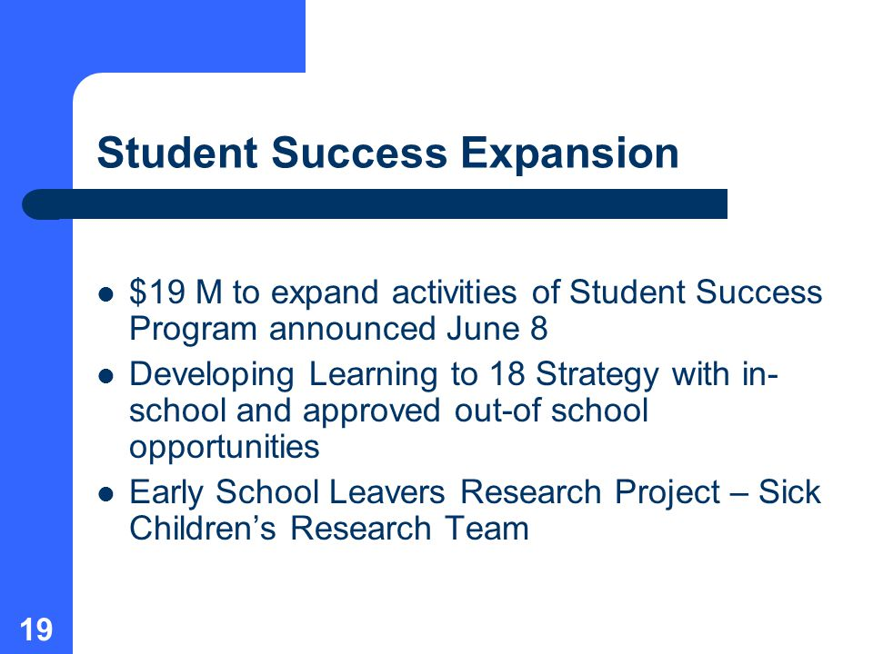 19 Student Success Expansion $19 M to expand activities of Student Success Program announced June 8 Developing Learning to 18 Strategy with in- school and approved out-of school opportunities Early School Leavers Research Project – Sick Children's Research Team