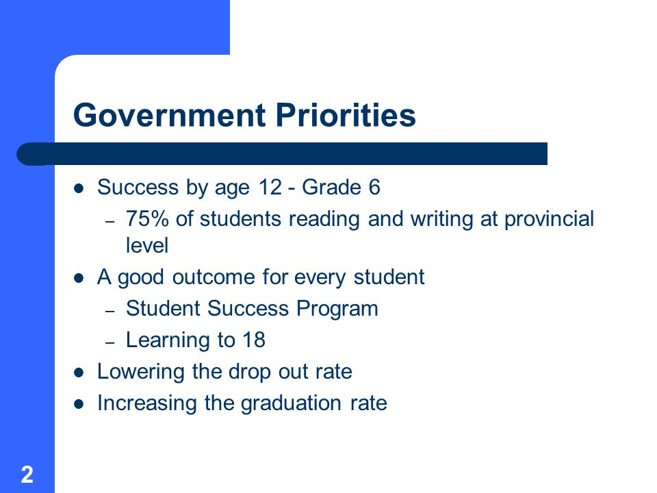2 Government Priorities Success by age 12 - Grade 6 – 75% of students reading and writing at provincial level A good outcome for every student – Student Success Program – Learning to 18 Lowering the drop out rate Increasing the graduation rate