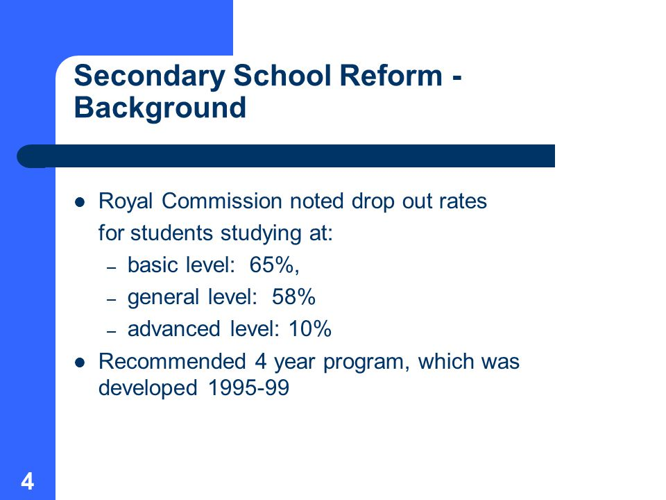 4 Secondary School Reform - Background Royal Commission noted drop out rates for students studying at: – basic level: 65%, – general level: 58% – advanced level: 10% Recommended 4 year program, which was developed
