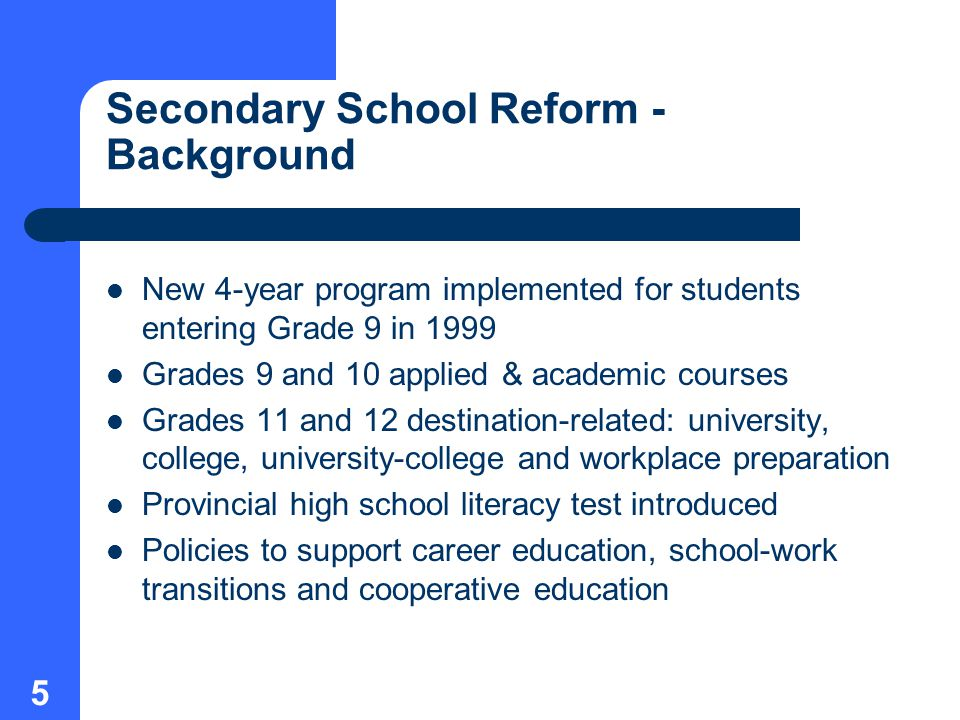 5 Secondary School Reform - Background New 4-year program implemented for students entering Grade 9 in 1999 Grades 9 and 10 applied & academic courses Grades 11 and 12 destination-related: university, college, university-college and workplace preparation Provincial high school literacy test introduced Policies to support career education, school-work transitions and cooperative education