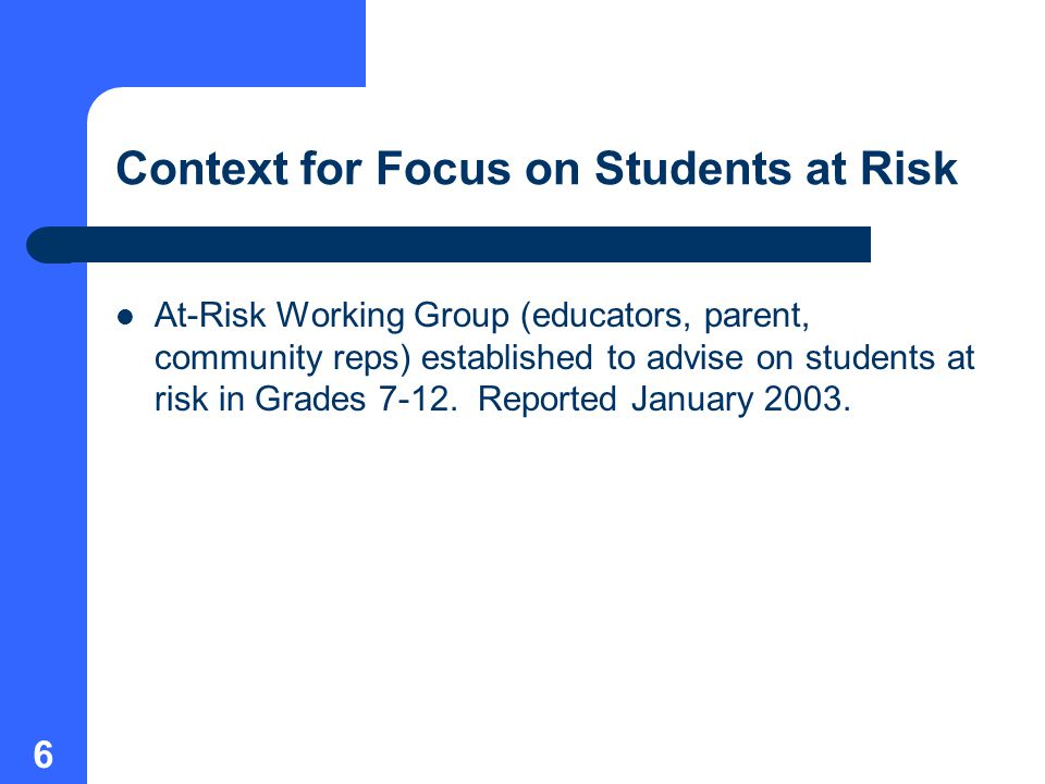 6 Context for Focus on Students at Risk At-Risk Working Group (educators, parent, community reps) established to advise on students at risk in Grades 7-12.