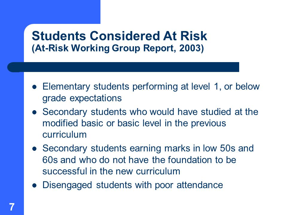 7 Students Considered At Risk (At-Risk Working Group Report, 2003) Elementary students performing at level 1, or below grade expectations Secondary students who would have studied at the modified basic or basic level in the previous curriculum Secondary students earning marks in low 50s and 60s and who do not have the foundation to be successful in the new curriculum Disengaged students with poor attendance