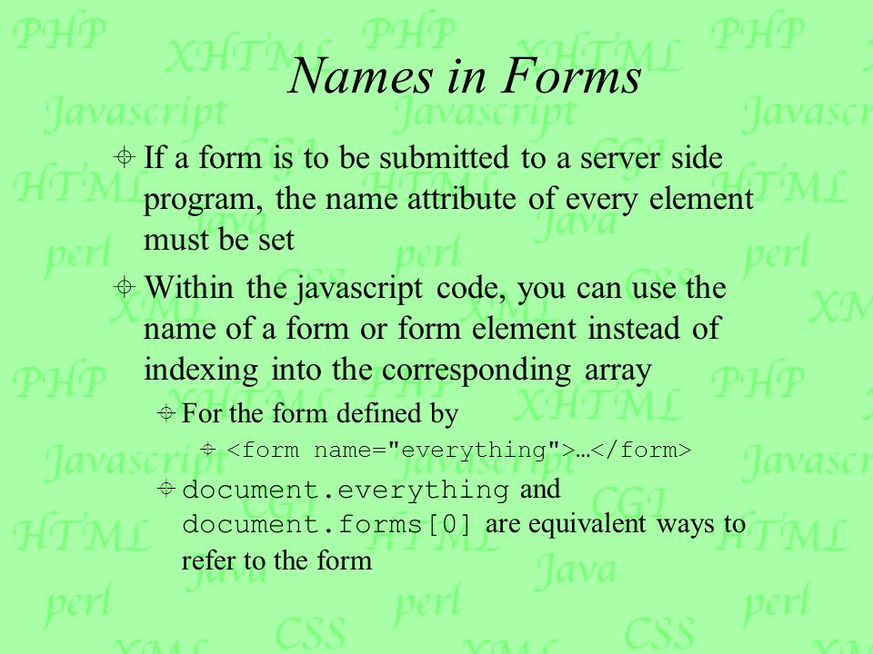 Names in Forms  If a form is to be submitted to a server side program, the name attribute of every element must be set  Within the javascript code, you can use the name of a form or form element instead of indexing into the corresponding array  For the form defined by  …  document.everything and document.forms[0] are equivalent ways to refer to the form