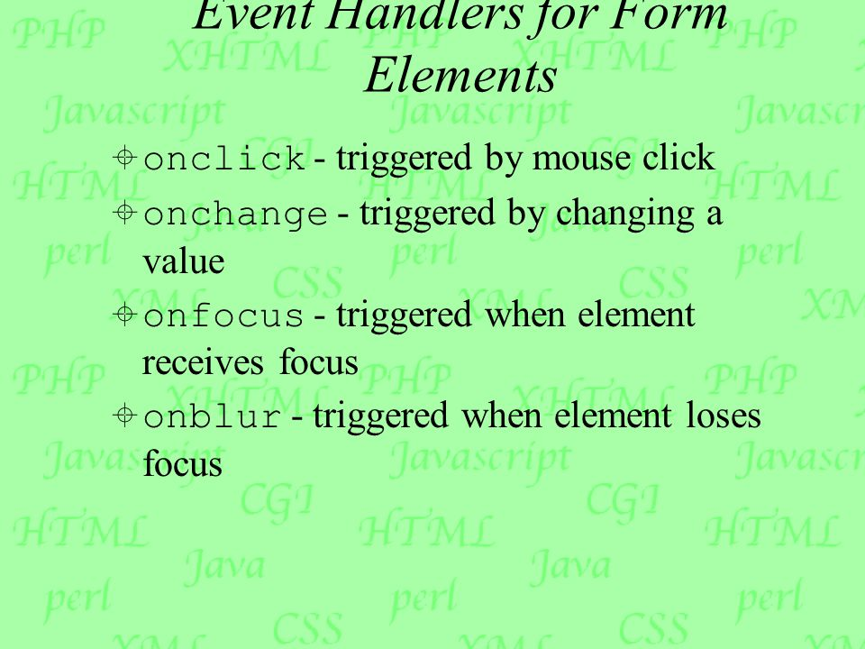 Event Handlers for Form Elements  onclick - triggered by mouse click  onchange - triggered by changing a value  onfocus - triggered when element receives focus  onblur - triggered when element loses focus