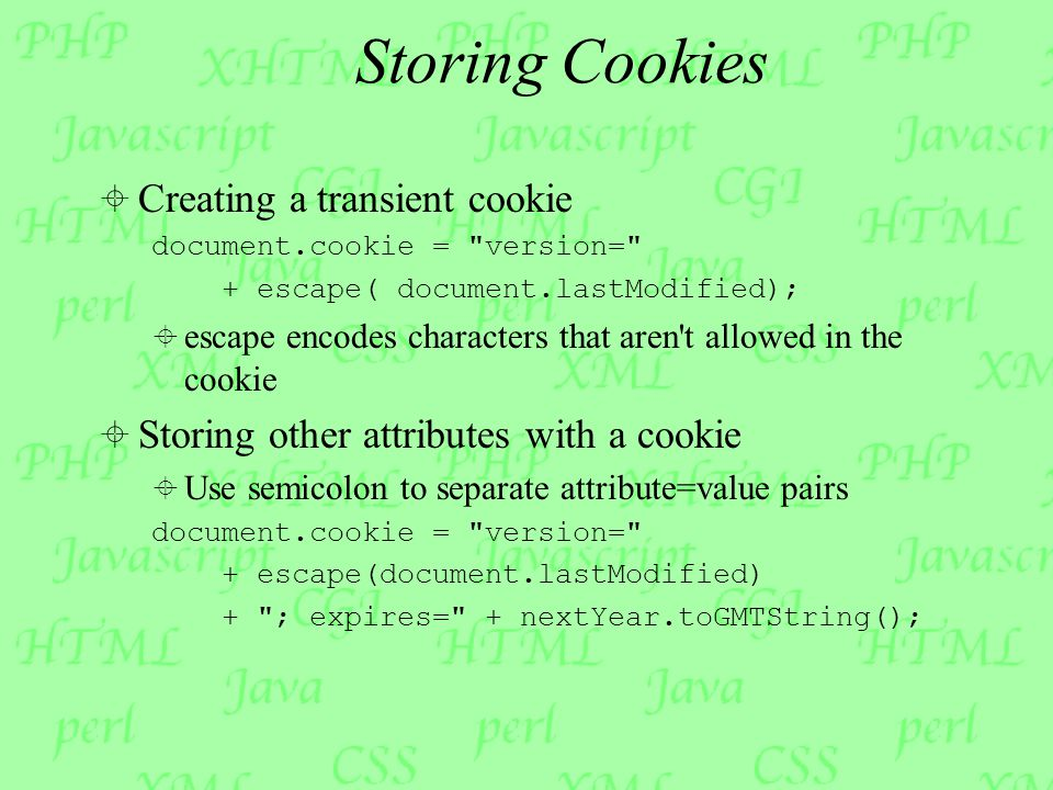 Storing Cookies  Creating a transient cookie document.cookie = version= + escape( document.lastModified);  escape encodes characters that aren t allowed in the cookie  Storing other attributes with a cookie  Use semicolon to separate attribute=value pairs document.cookie = version= + escape(document.lastModified) + ; expires= + nextYear.toGMTString();