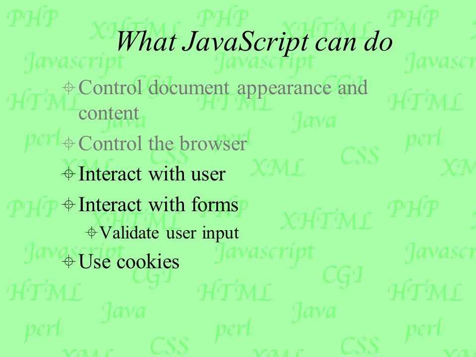 What JavaScript can do  Control document appearance and content  Control the browser  Interact with user  Interact with forms  Validate user input  Use cookies