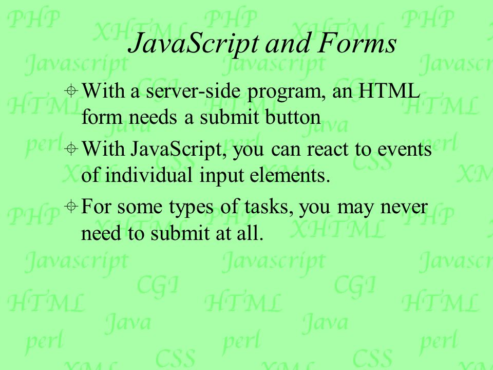 JavaScript and Forms  With a server-side program, an HTML form needs a submit button  With JavaScript, you can react to events of individual input elements.