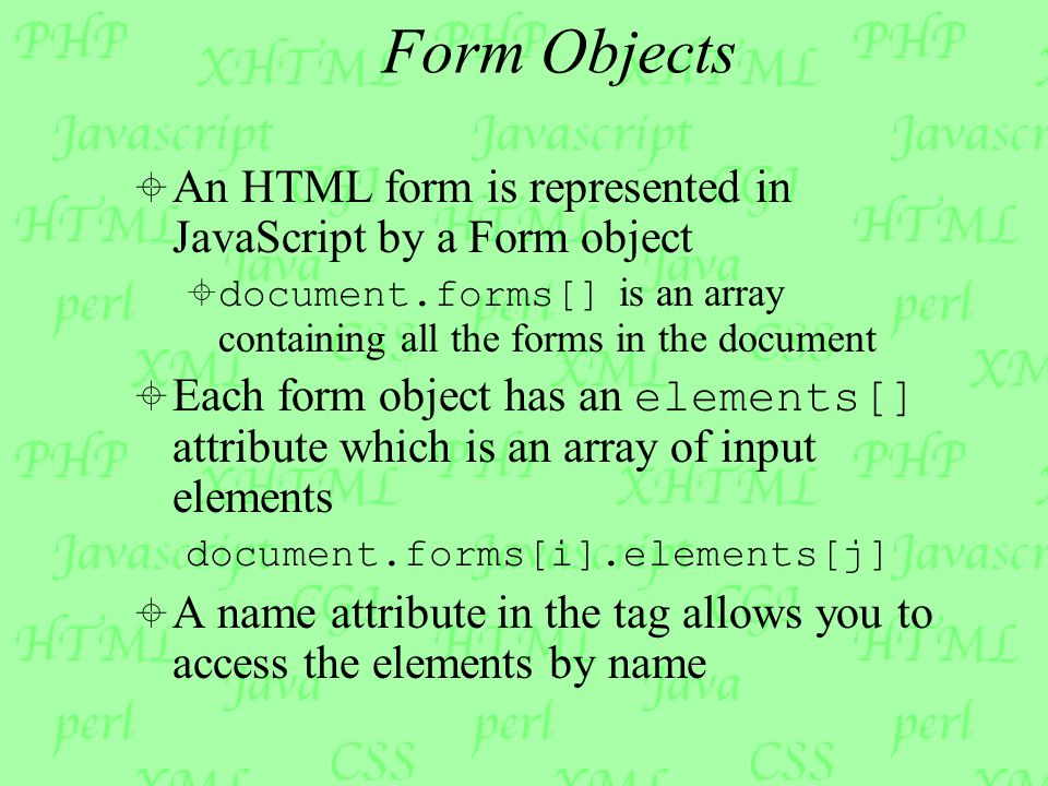 Form Objects  An HTML form is represented in JavaScript by a Form object  document.forms[] is an array containing all the forms in the document  Each form object has an elements[] attribute which is an array of input elements document.forms[i].elements[j]  A name attribute in the tag allows you to access the elements by name