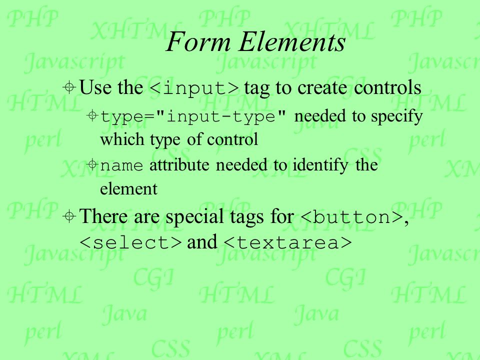 Form Elements  Use the tag to create controls  type= input-type needed to specify which type of control  name attribute needed to identify the element  There are special tags for, and
