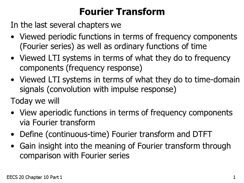 EECS 20 Chapter 10 Part 11 Fourier Transform In the last several chapters we Viewed periodic functions in terms of frequency components (Fourier series) as well as ordinary functions of time Viewed LTI systems in terms of what they do to frequency components (frequency response) Viewed LTI systems in terms of what they do to time-domain signals (convolution with impulse response) Today we will View aperiodic functions in terms of frequency components via Fourier transform Define (continuous-time) Fourier transform and DTFT Gain insight into the meaning of Fourier transform through comparison with Fourier series