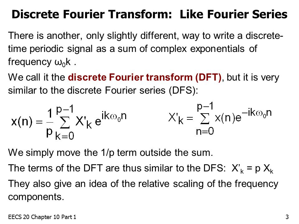 EECS 20 Chapter 10 Part 13 Discrete Fourier Transform: Like Fourier Series There is another, only slightly different, way to write a discrete- time periodic signal as a sum of complex exponentials of frequency ω 0 k.