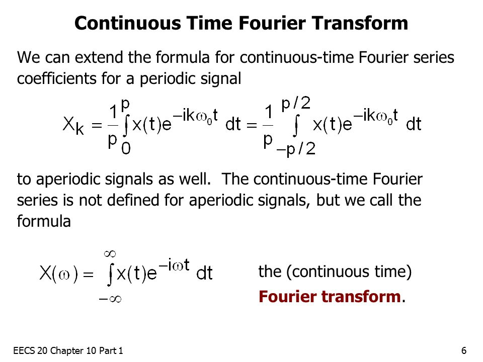 EECS 20 Chapter 10 Part 16 Continuous Time Fourier Transform We can extend the formula for continuous-time Fourier series coefficients for a periodic signal to aperiodic signals as well.
