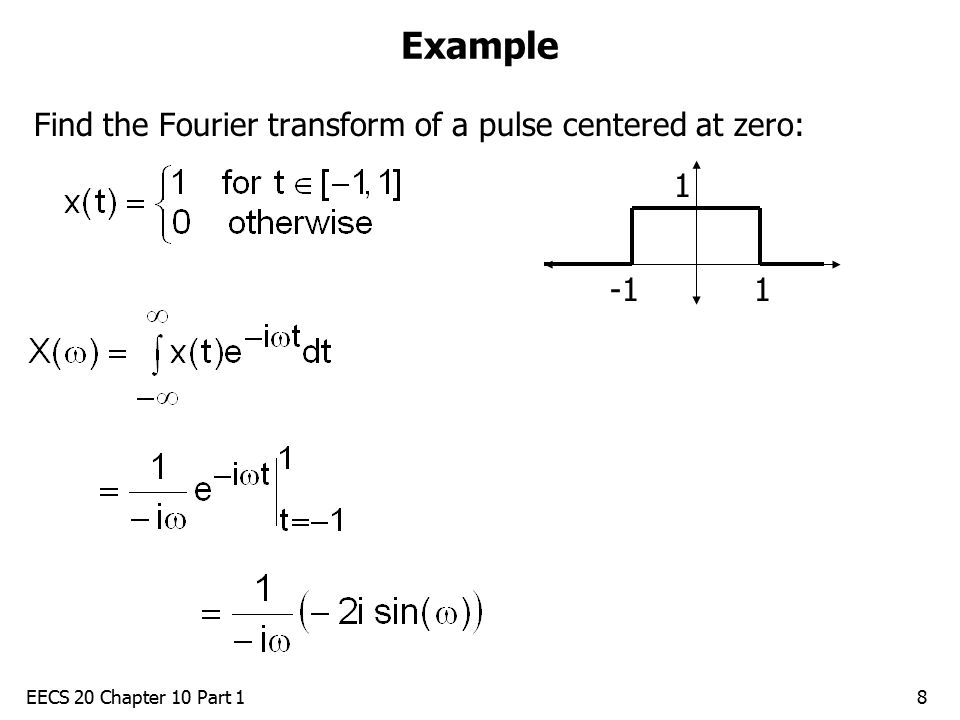 EECS 20 Chapter 10 Part 18 Example Find the Fourier transform of a pulse centered at zero: 1 1