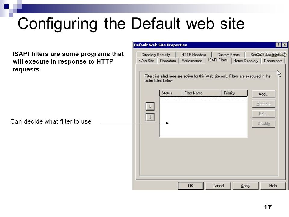 17 Configuring the Default web site ISAPI filters are some programs that will execute in response to HTTP requests.